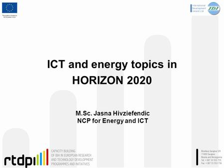 ICT and energy topics in HORIZON 2020 M.Sc. Jasna Hivziefendic NCP for Energy and ICT.