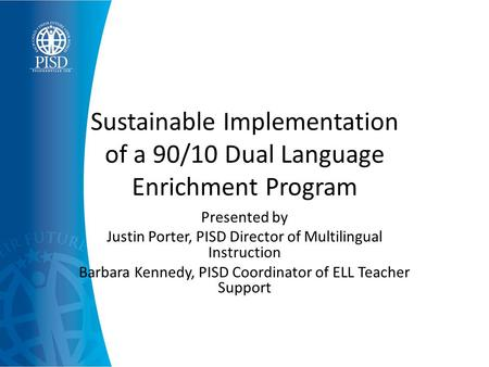 Sustainable Implementation of a 90/10 Dual Language Enrichment Program Presented by Justin Porter, PISD Director of Multilingual Instruction Barbara Kennedy,