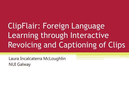 ClipFlair: Foreign Language Learning through Interactive Revoicing and Captioning of Clips Laura Incalcaterra McLoughlin NUI Galway.