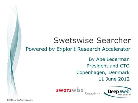 © 2012 Deep Web Technologies, Inc. Swetswise Searcher Powered by Explorit Research Accelerator By Abe Lederman President and CTO Copenhagen, Denmark 11.