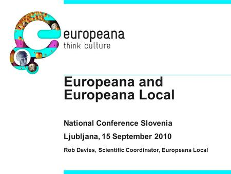 Europeana and Europeana Local National Conference Slovenia Ljubljana, 15 September 2010 Rob Davies, Scientific Coordinator, Europeana Local.