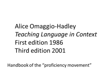 "Alice Omaggio-Hadley Teaching Language in Context First edition 1986 Third edition 2001 Handbook of the ""proficiency movement"""