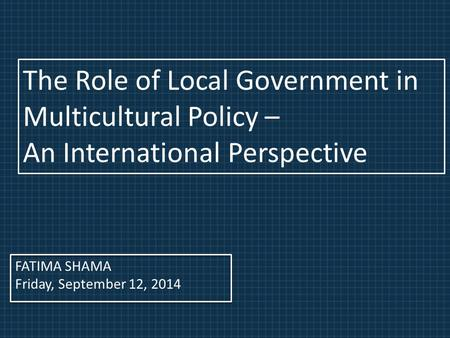 FATIMA SHAMA Friday, September 12, 2014 The Role of Local Government in Multicultural Policy – An International Perspective.