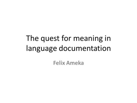 The quest for meaning in language documentation Felix Ameka.