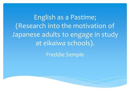 English as a Pastime; (Research into the motivation of Japanese adults to engage in study at eikaiwa schools). Freddie Semple.
