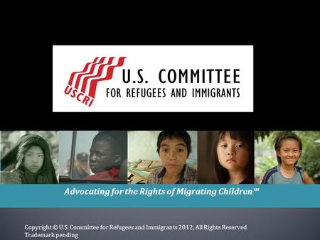 Advocating for the Rights of Migrating Children™ Copyright © U.S. Committee for Refugees and Immigrants 2012, All Rights Reserved Trademark pending.