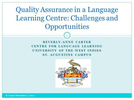BEVERLY-ANNE CARTER CENTRE FOR LANGUAGE LEARNING UNIVERSITY OF THE WEST INDIES ST. AUGUSTINE CAMPUS B. Carter November 17, 2011 1 Quality Assurance in.