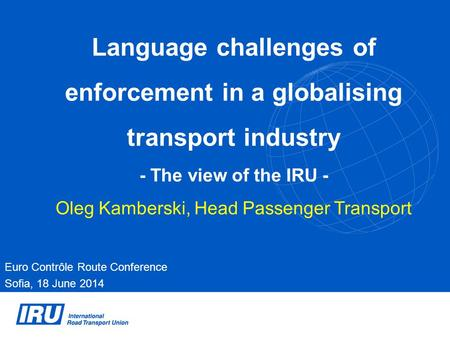 Language challenges of enforcement in a globalising transport industry - The view of the IRU - Oleg Kamberski, Head Passenger Transport Euro Contrôle Route.