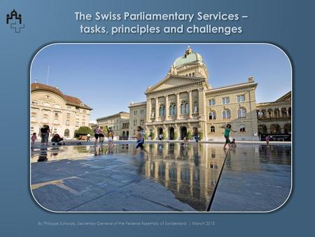 The Swiss Parliamentary Services – tasks, principles and challenges By Philippe Schwab, Secretary General of the Federal Assembly of Switzerland | March.