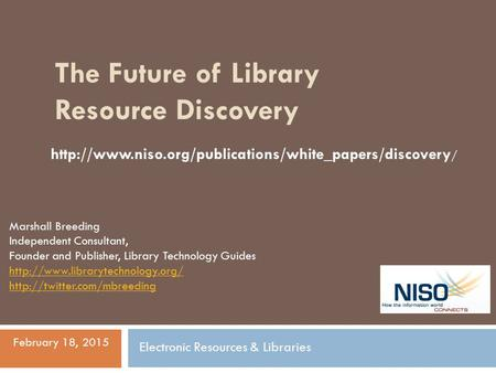 The Future of Library Resource Discovery Marshall Breeding Independent Consultant, Founder and Publisher, Library Technology Guides