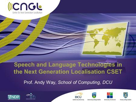 Speech and Language Technologies in the Next Generation Localisation CSET Prof. Andy Way, School of Computing, DCU.