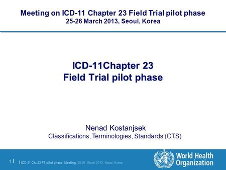 | ICD-11 Ch. 23 FT pilot phase Meeting, 25-26 March 2013, Seoul, Korea 1 |1 | ICD-11Chapter 23 Field Trial pilot phase Nenad Kostanjsek Classifications,