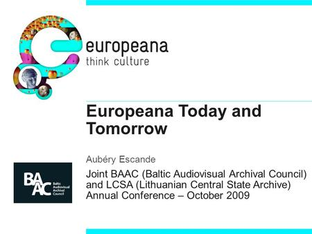 Europeana Today and Tomorrow Aubéry Escande Joint BAAC (Baltic Audiovisual Archival Council) and LCSA (Lithuanian Central State Archive) Annual Conference.