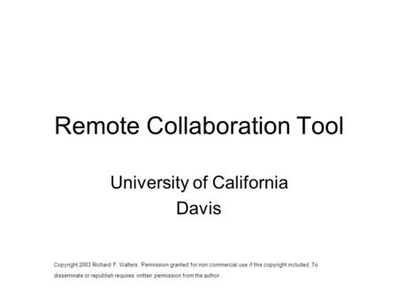 Remote Collaboration Tool University of California Davis Copyright 2003 Richard F. Walters. Permission granted for non commercial use if this copyright.