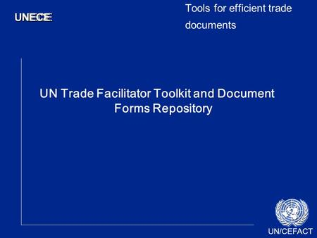 UN/CEFACT UNECEUNECE Tools for efficient trade documents UN Trade Facilitator Toolkit and Document Forms Repository.