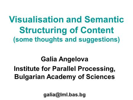 Galia Angelova Institute for Parallel Processing, Bulgarian Academy of Sciences Visualisation and Semantic Structuring of Content (some.