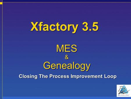 Xfactory 3.5 MES & Genealogy MES & Genealogy Closing The Process Improvement Loop.