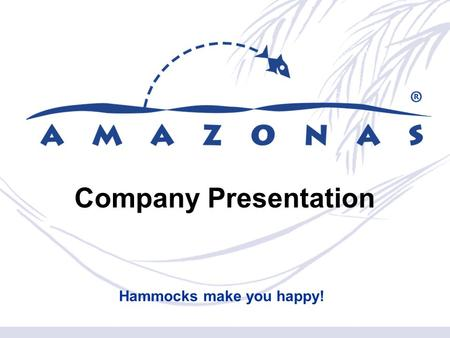 Company Presentation Hammocks make you happy!. Who We Are and What We Do  AMAZONAS was founded in 1995 by todays Managing Director Matthias Saul  AMAZONAS.