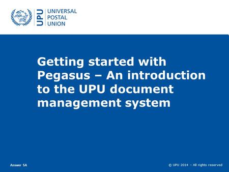 © UPU 2011 – Tous droits réservés © UPU 2013 – Tous droits réservés © UPU 2014 – All rights reserved Getting started with Pegasus – An introduction to.
