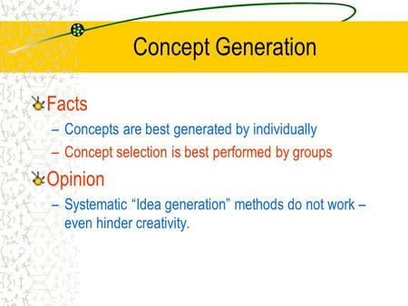 "Concept Generation Facts –Concepts are best generated by individually –Concept selection is best performed by groups Opinion –Systematic ""Idea generation"""