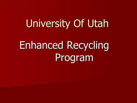 University Of Utah Enhanced Recycling Program. Why Recycle? Environmental Stewardship Environmental Stewardship Sustainability Leadership Sustainability.
