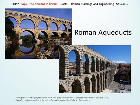 Roman Aqueducts LKS2 Topic: The Romans in Britain Block H: Roman Buildings and Engineering Session 5 © Original resource copyright Hamilton Trust, who.