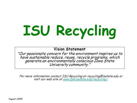 "ISU Recycling Vision Statement ""Our passionate concern for the environment inspires us to have sustainable reduce, reuse, recycle programs, which generate."