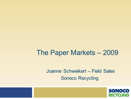The Paper Markets – 2009 Joanne Schweikert – Field Sales Sonoco Recycling.