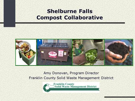 Shelburne Falls Compost Collaborative Amy Donovan, Program Director Franklin County Solid Waste Management District.