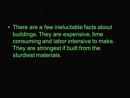 Shigeru Ban There are a few ineluctable facts about buildings. They are expensive, time consuming and labor intensive to make. They are strongest if built.