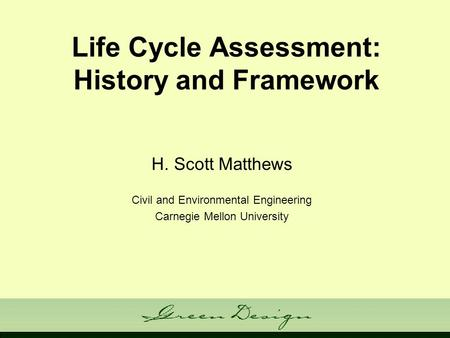 Life Cycle Assessment: History and Framework H. Scott Matthews Civil and Environmental Engineering Carnegie Mellon University.