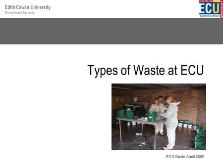 Environment Services Edith Cowan University Types of Waste at ECU ECU Waste Audit 2009.
