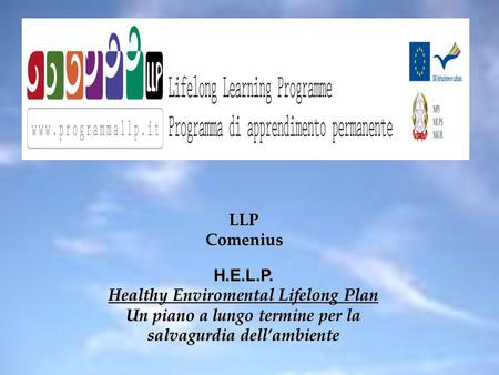 LLP Comenius H.E.L.P. Healthy Enviromental Lifelong Plan Un piano a lungo termine per la salvagurdia dell'ambiente.