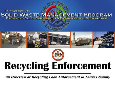 Fairfax County Solid Waste Management Program Recycling Enforcement (05/08) Recycling Enforcement An Overview of Recycling Code Enforcement in Fairfax.