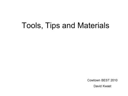 Tools, Tips and Materials Cowtown BEST 2010 David Kwast.