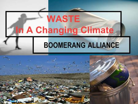 BOOMERANG ALLIANCE WASTE In A Changing Climate. Boomerang Alliance Objective… By… TO BRING WASTE BACK TO ZERO 1.Adopting Waste Levies to fully recover.