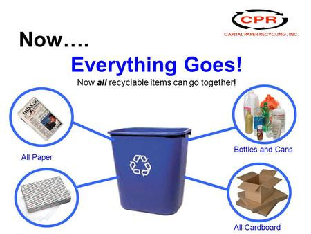 Now…. Everything Goes! Now all recyclable items can go together! All Paper Bottles and Cans All Cardboard.