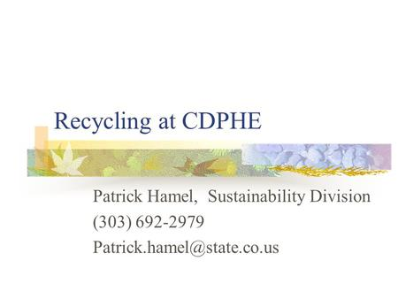 Recycling at CDPHE Patrick Hamel, Sustainability Division (303) 692-2979