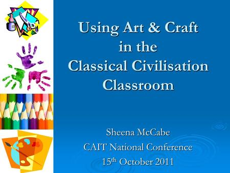 Using Art & Craft in the Classical Civilisation Classroom Sheena McCabe CAIT National Conference 15 th October 2011.