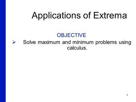 1 Applications of Extrema OBJECTIVE  Solve maximum and minimum problems using calculus. 6.2.