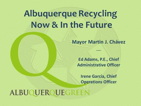 Albuquerque Recycling Now & In the Future Mayor Martin J. Chávez __ Ed Adams, P.E., Chief Administrative Officer Irene García, Chief Operations Officer.