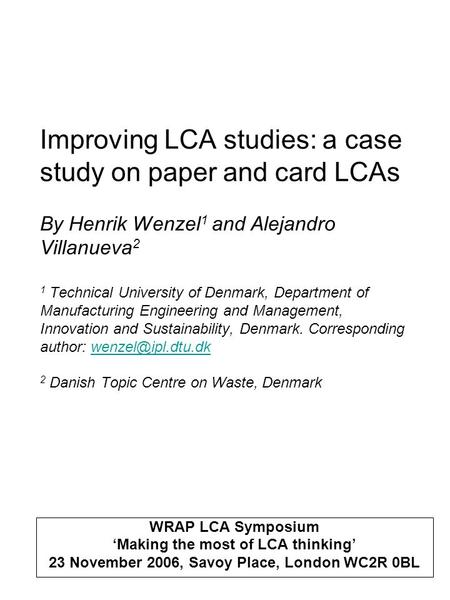 Improving LCA studies: a case study on paper and card LCAs By Henrik Wenzel 1 and Alejandro Villanueva 2 1 Technical University of Denmark, Department.