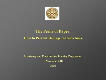 The Perils of Paper: How to Prevent Damage to Collections Museology and Conservation Training Programme 18 November 2012 Cairo.