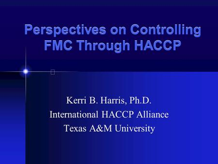 Perspectives on Controlling FMC Through HACCP Kerri B. Harris, Ph.D. International HACCP Alliance Texas A&M University.