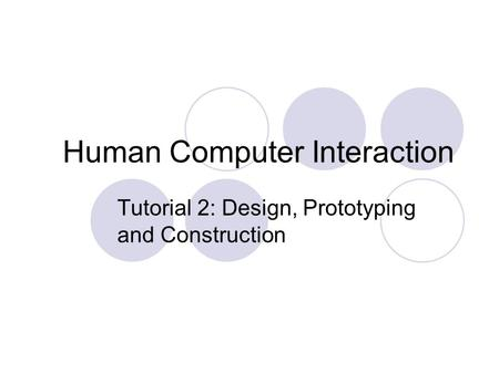 Human Computer Interaction Tutorial 2: Design, Prototyping and Construction.