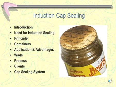 Induction Cap Sealing Introduction Need for Induction Sealing Principle Containers Application & Advantages Wads Process Clients Cap Sealing System.
