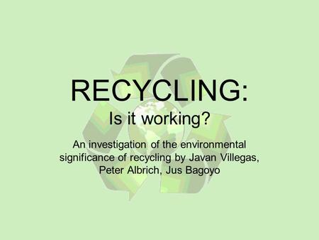 RECYCLING: Is it working? An investigation of the environmental significance of recycling by Javan Villegas, Peter Albrich, Jus Bagoyo.