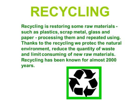 RECYCLING Recycling is restoring some raw materials - such as plastics, scrap metal, glass and paper - processing them and repeated using. Thanks to the.