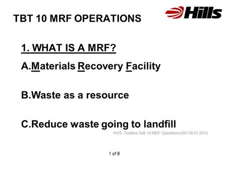 TBT 10 MRF OPERATIONS 1. WHAT IS A MRF? A.Materials Recovery Facility B.Waste as a resource C.Reduce waste going to landfill HWS -Toolbox Talk 10 MRF Operationsv001.