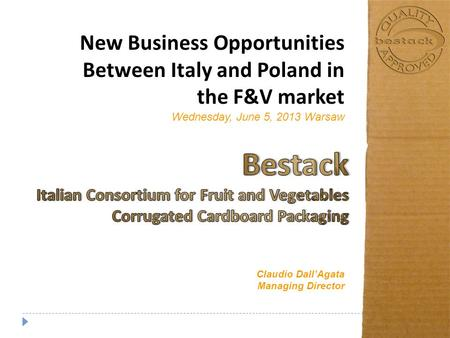New Business Opportunities Between Italy and Poland in the F&V market Wednesday, June 5, 2013 Warsaw Claudio Dall'Agata Managing Director.